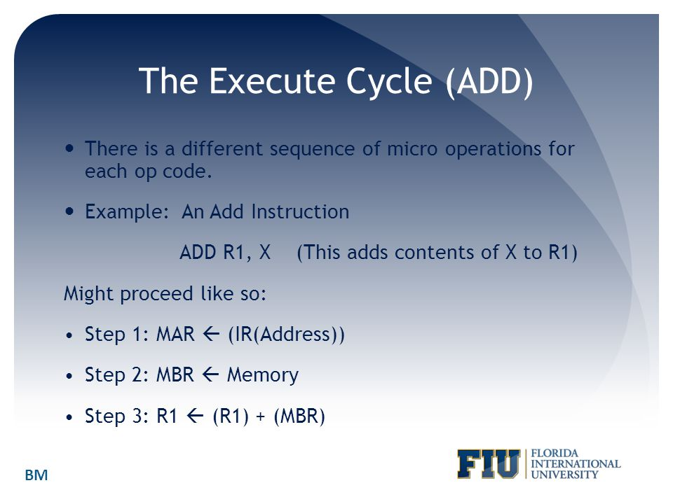 The Execute Cycle (ADD) There is a different sequence of micro operations for each op code. Example: An Add Instruction ADD R1, X (This adds contents