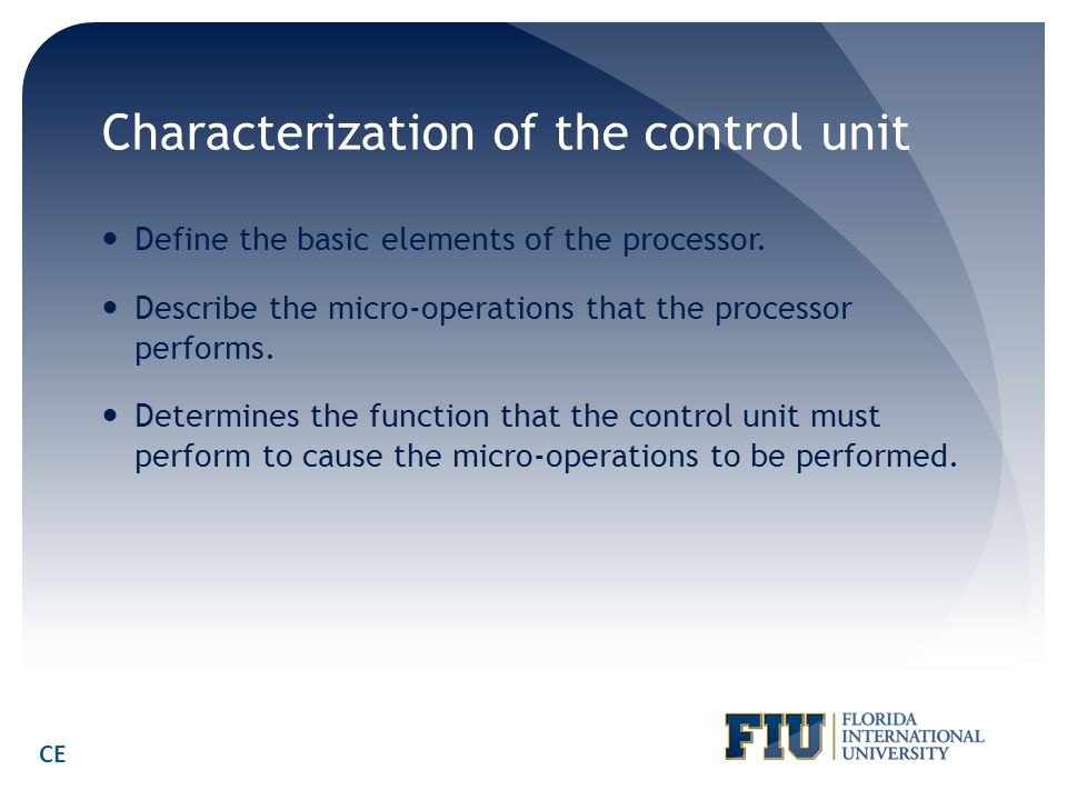 Characterization of the control unit Define the basic elements of the processor. Describe the micro-operations that the processor performs. Determines