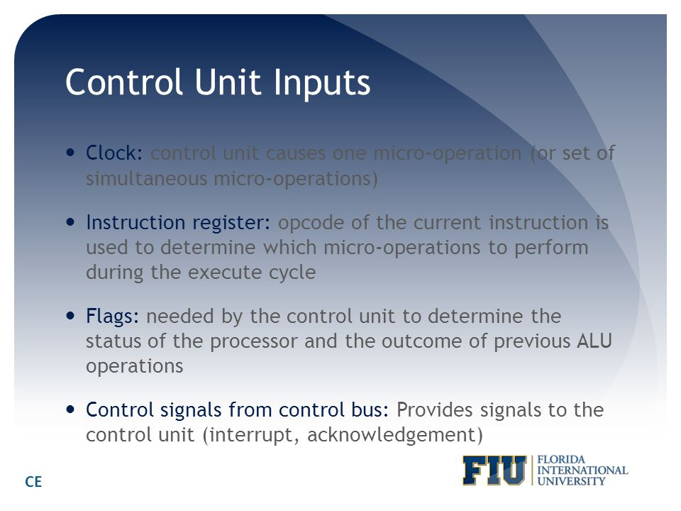 Control Unit Inputs Clock: control unit causes one micro-operation (or set of simultaneous micro-operations) Instruction register: opcode of the curre