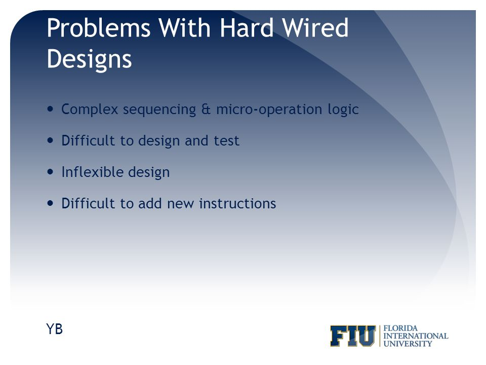 Problems With Hard Wired Designs Complex sequencing & micro-operation logic Difficult to design and test Inflexible design Difficult to add new instru