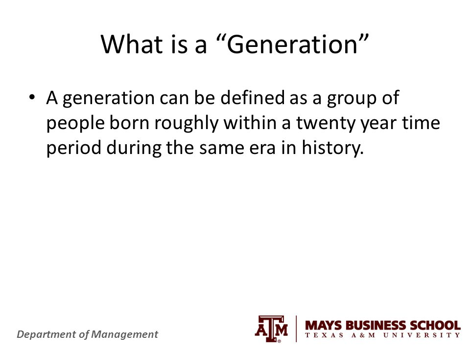 Department of Management What is a Generation A generation can be defined as a group of people born roughly within a twenty year time period during the same era in history.