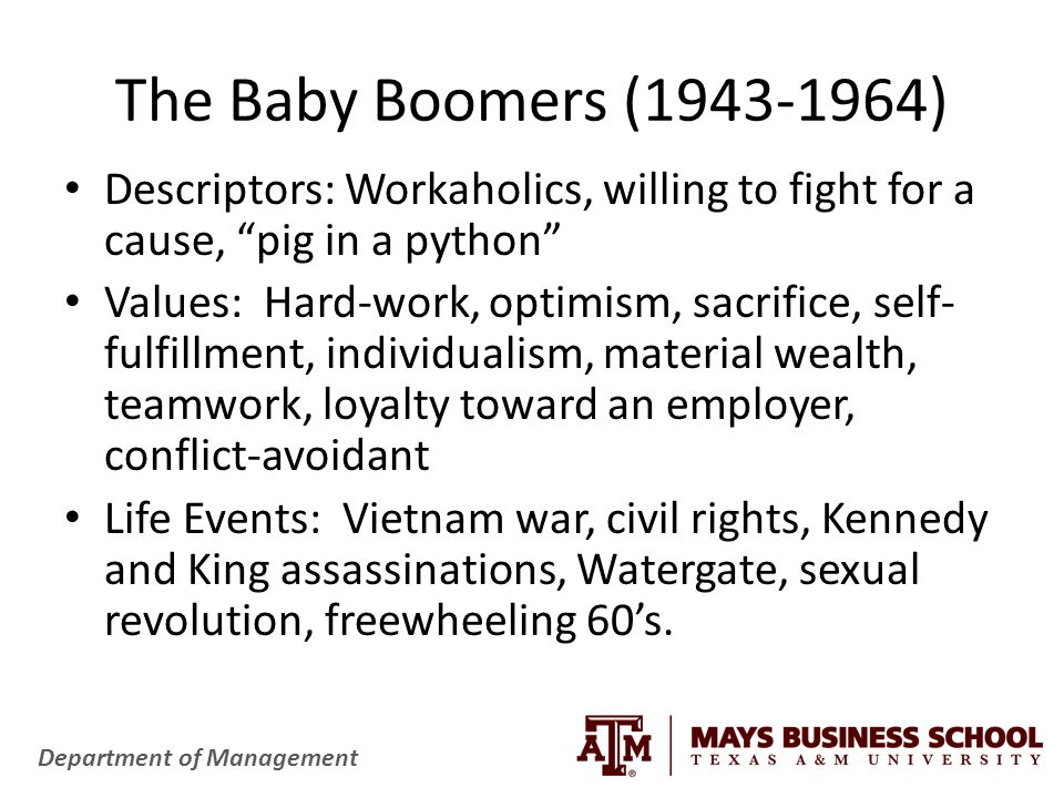 Department of Management The Baby Boomers (1943-1964) Descriptors: Workaholics, willing to fight for a cause, pig in a python Values: Hard-work, optimism, sacrifice, self- fulfillment, individualism, material wealth, teamwork, loyalty toward an employer, conflict-avoidant Life Events: Vietnam war, civil rights, Kennedy and King assassinations, Watergate, sexual revolution, freewheeling 60's.