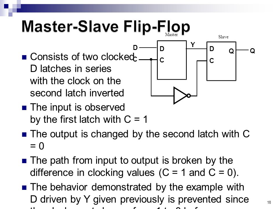 18 Consists of two clocked D latches in series with the clock on the second latch inverted The input is observed by the first latch with C = 1 The output is changed by the second latch with C = 0 The path from input to output is broken by the difference in clocking values (C = 1 and C = 0).