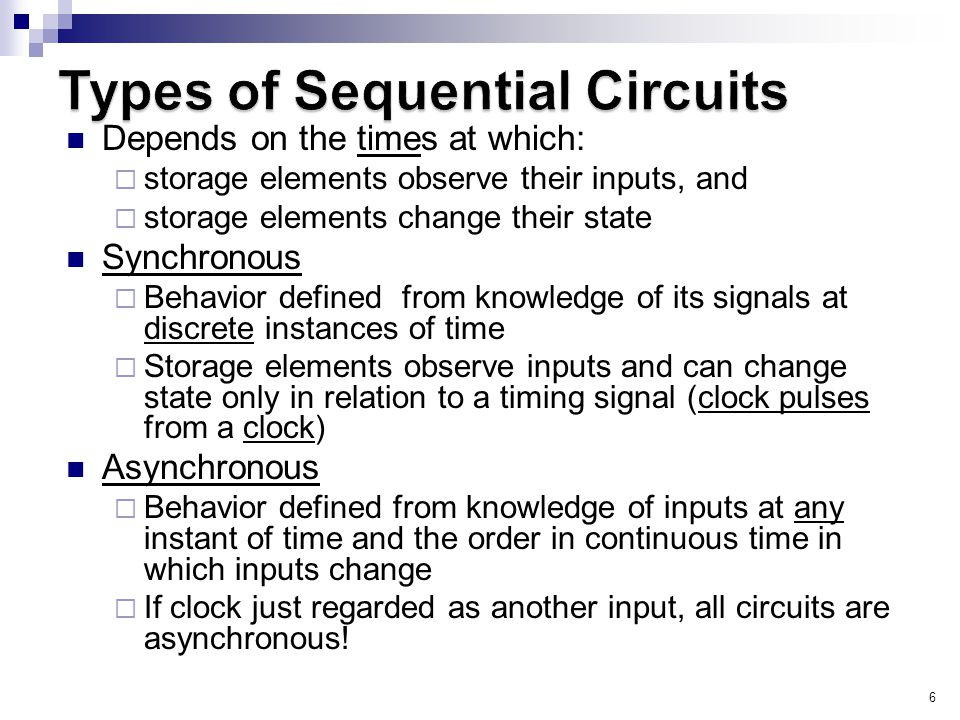 6 Depends on the times at which:  storage elements observe their inputs, and  storage elements change their state Synchronous  Behavior defined from knowledge of its signals at discrete instances of time  Storage elements observe inputs and can change state only in relation to a timing signal (clock pulses from a clock) Asynchronous  Behavior defined from knowledge of inputs at any instant of time and the order in continuous time in which inputs change  If clock just regarded as another input, all circuits are asynchronous!