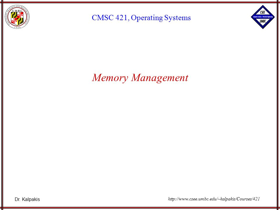 Dr. Kalpakis CMSC 421, Operating Systems http://www.csee.umbc.edu/~kalpakis/Courses/421 Memory Management