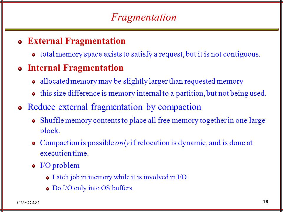 CMSC 421 19 Fragmentation External Fragmentation total memory space exists to satisfy a request, but it is not contiguous. Internal Fragmentation allo