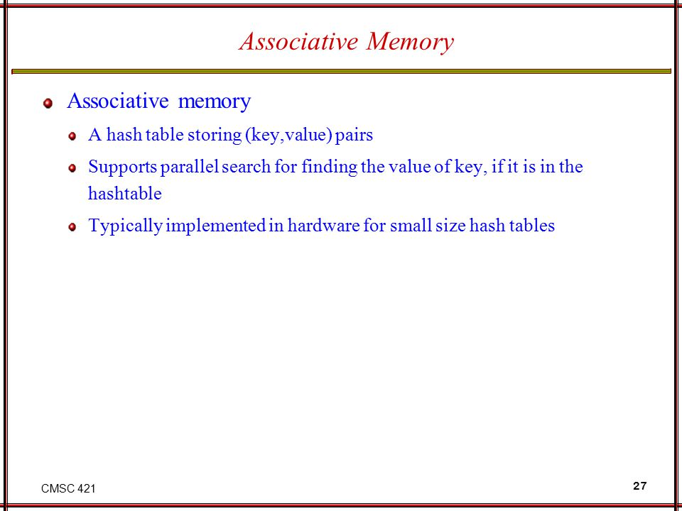 CMSC 421 27 Associative Memory Associative memory A hash table storing (key,value) pairs Supports parallel search for finding the value of key, if it
