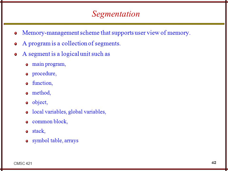 CMSC 421 42 Segmentation Memory-management scheme that supports user view of memory. A program is a collection of segments. A segment is a logical uni