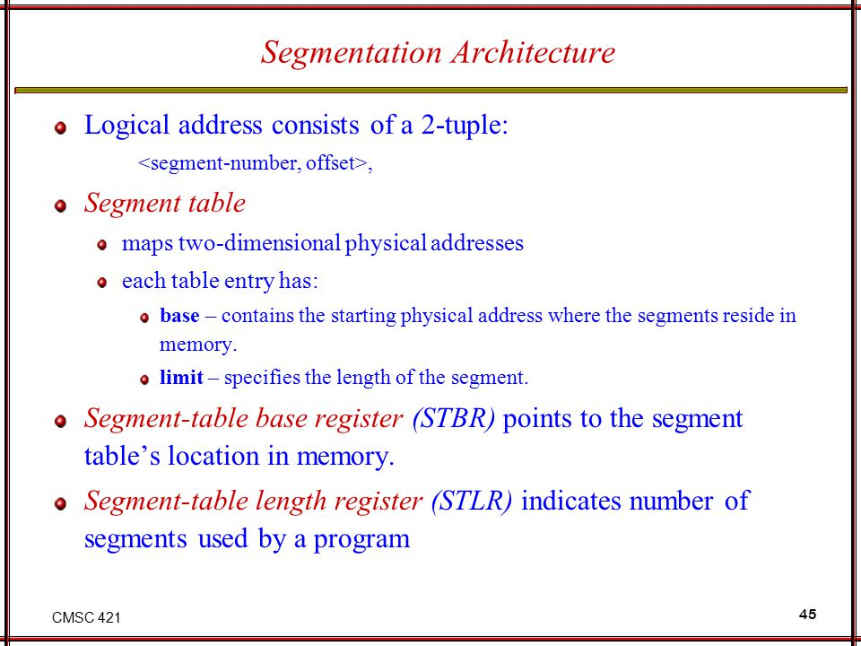 CMSC 421 45 Segmentation Architecture Logical address consists of a 2-tuple:, Segment table maps two-dimensional physical addresses each table entry h