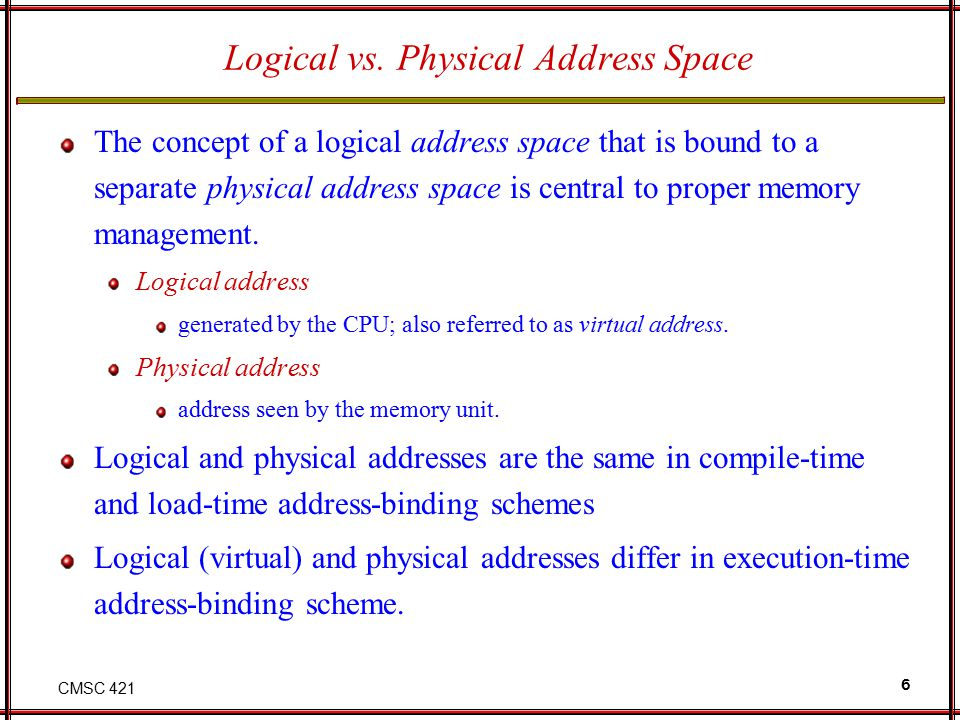 CMSC 421 6 Logical vs. Physical Address Space The concept of a logical address space that is bound to a separate physical address space is central to
