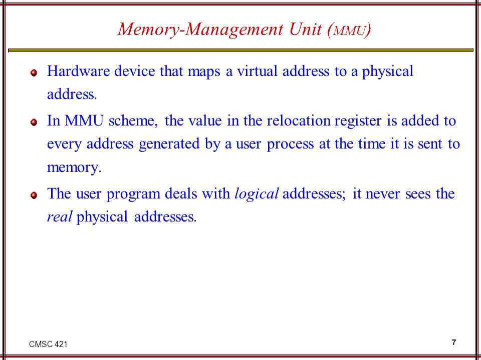 CMSC 421 7 Memory-Management Unit ( MMU ) Hardware device that maps a virtual address to a physical address. In MMU scheme, the value in the relocatio