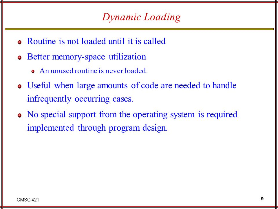 CMSC 421 9 Dynamic Loading Routine is not loaded until it is called Better memory-space utilization An unused routine is never loaded. Useful when lar