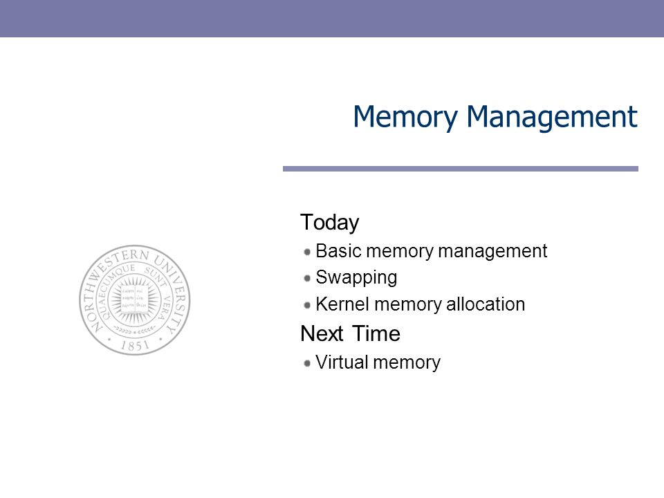 Memory Management Today Basic memory management Swapping Kernel memory allocation Next Time Virtual memory