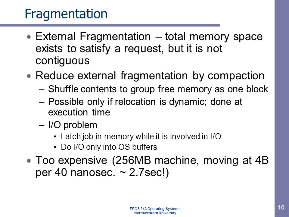 10 Fragmentation External Fragmentation – total memory space exists to satisfy a request, but it is not contiguous Reduce external fragmentation by compaction –Shuffle contents to group free memory as one block –Possible only if relocation is dynamic; done at execution time –I/O problem Latch job in memory while it is involved in I/O Do I/O only into OS buffers Too expensive (256MB machine, moving at 4B per 40 nanosec.
