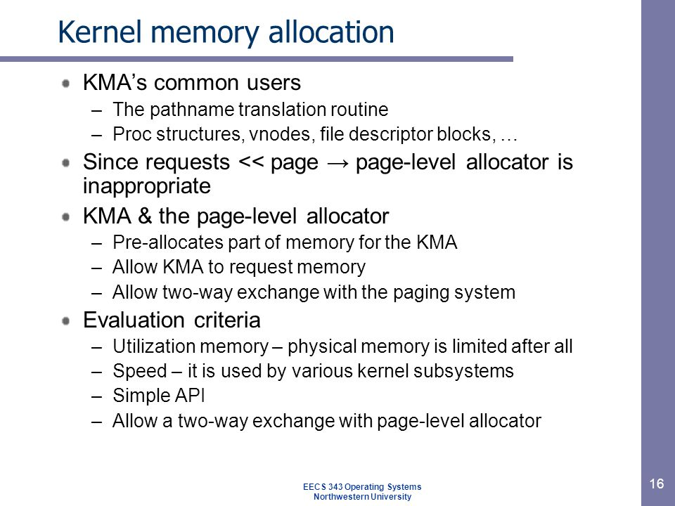 16 Kernel memory allocation KMA's common users –The pathname translation routine –Proc structures, vnodes, file descriptor blocks, … Since requests << page → page-level allocator is inappropriate KMA & the page-level allocator –Pre-allocates part of memory for the KMA –Allow KMA to request memory –Allow two-way exchange with the paging system Evaluation criteria –Utilization memory – physical memory is limited after all –Speed – it is used by various kernel subsystems –Simple API –Allow a two-way exchange with page-level allocator EECS 343 Operating Systems Northwestern University