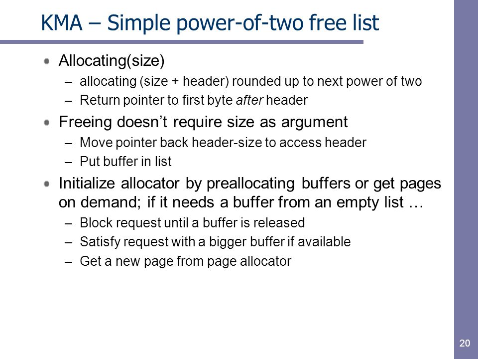 20 KMA – Simple power-of-two free list Allocating(size) –allocating (size + header) rounded up to next power of two –Return pointer to first byte after header Freeing doesn't require size as argument –Move pointer back header-size to access header –Put buffer in list Initialize allocator by preallocating buffers or get pages on demand; if it needs a buffer from an empty list … –Block request until a buffer is released –Satisfy request with a bigger buffer if available –Get a new page from page allocator