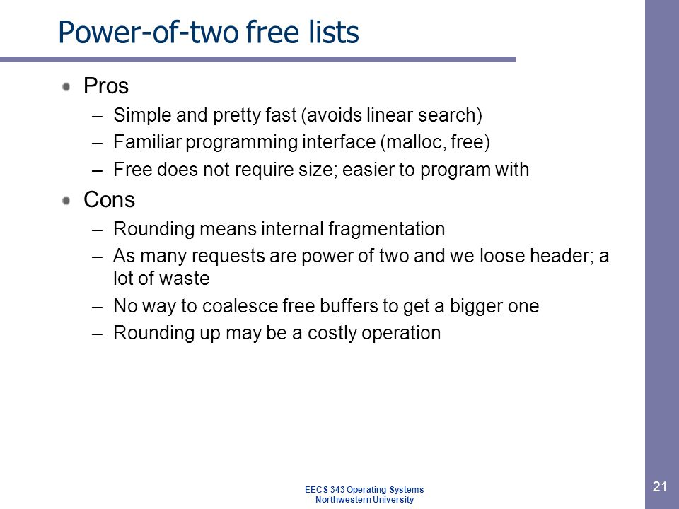 21 Power-of-two free lists Pros –Simple and pretty fast (avoids linear search) –Familiar programming interface (malloc, free) –Free does not require size; easier to program with Cons –Rounding means internal fragmentation –As many requests are power of two and we loose header; a lot of waste –No way to coalesce free buffers to get a bigger one –Rounding up may be a costly operation EECS 343 Operating Systems Northwestern University