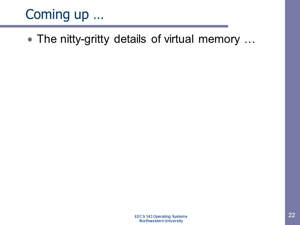 22 Coming up … The nitty-gritty details of virtual memory … EECS 343 Operating Systems Northwestern University