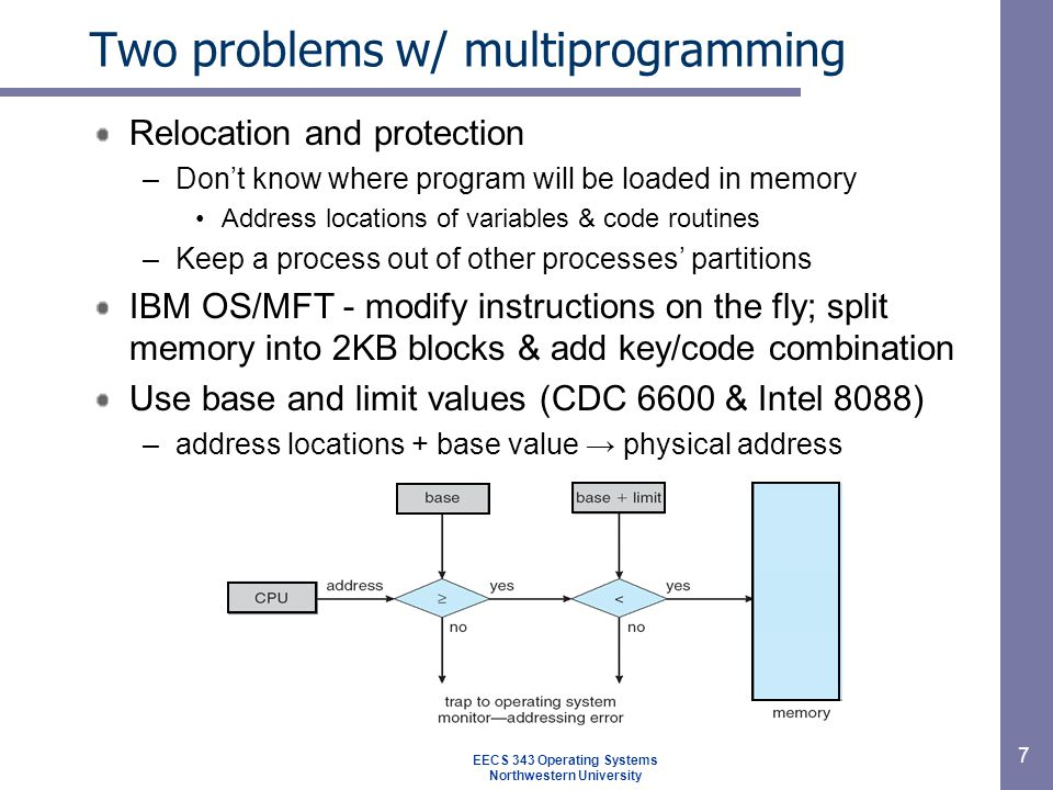 7 Two problems w/ multiprogramming Relocation and protection –Don't know where program will be loaded in memory Address locations of variables & code routines –Keep a process out of other processes' partitions IBM OS/MFT - modify instructions on the fly; split memory into 2KB blocks & add key/code combination Use base and limit values (CDC 6600 & Intel 8088) –address locations + base value → physical address EECS 343 Operating Systems Northwestern University