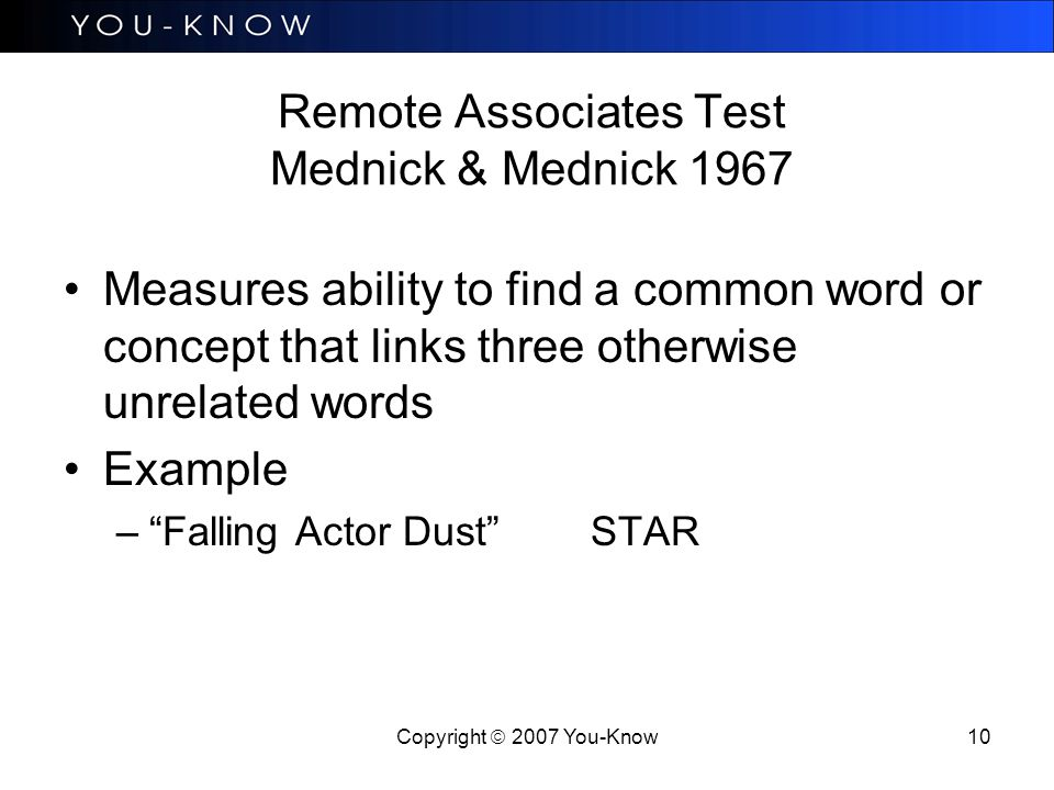 Copyright  2007 You-Know 10 Remote Associates Test Mednick & Mednick 1967 Measures ability to find a common word or concept that links three otherwise unrelated words Example – Falling Actor Dust STAR