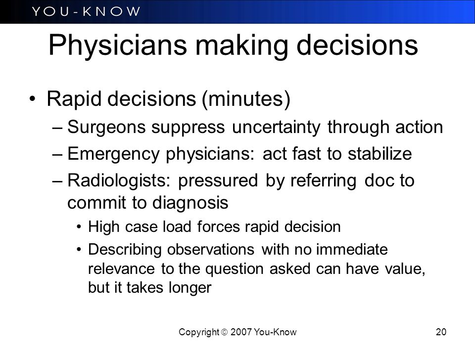 Copyright  2007 You-Know 20 Physicians making decisions Rapid decisions (minutes) –Surgeons suppress uncertainty through action –Emergency physicians: act fast to stabilize –Radiologists: pressured by referring doc to commit to diagnosis High case load forces rapid decision Describing observations with no immediate relevance to the question asked can have value, but it takes longer