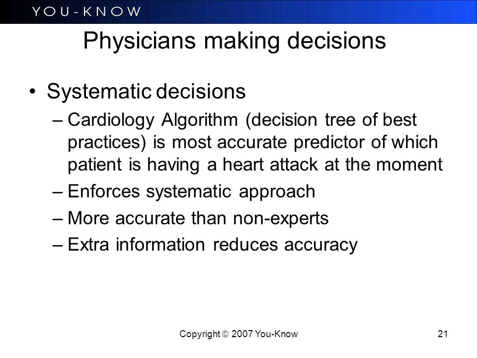 Copyright  2007 You-Know 21 Physicians making decisions Systematic decisions –Cardiology Algorithm (decision tree of best practices) is most accurate predictor of which patient is having a heart attack at the moment –Enforces systematic approach –More accurate than non-experts –Extra information reduces accuracy