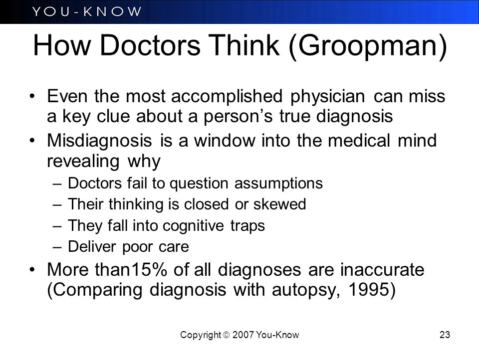 Copyright  2007 You-Know 23 How Doctors Think (Groopman) Even the most accomplished physician can miss a key clue about a person's true diagnosis Misdiagnosis is a window into the medical mind revealing why –Doctors fail to question assumptions –Their thinking is closed or skewed –They fall into cognitive traps –Deliver poor care More than15% of all diagnoses are inaccurate (Comparing diagnosis with autopsy, 1995)