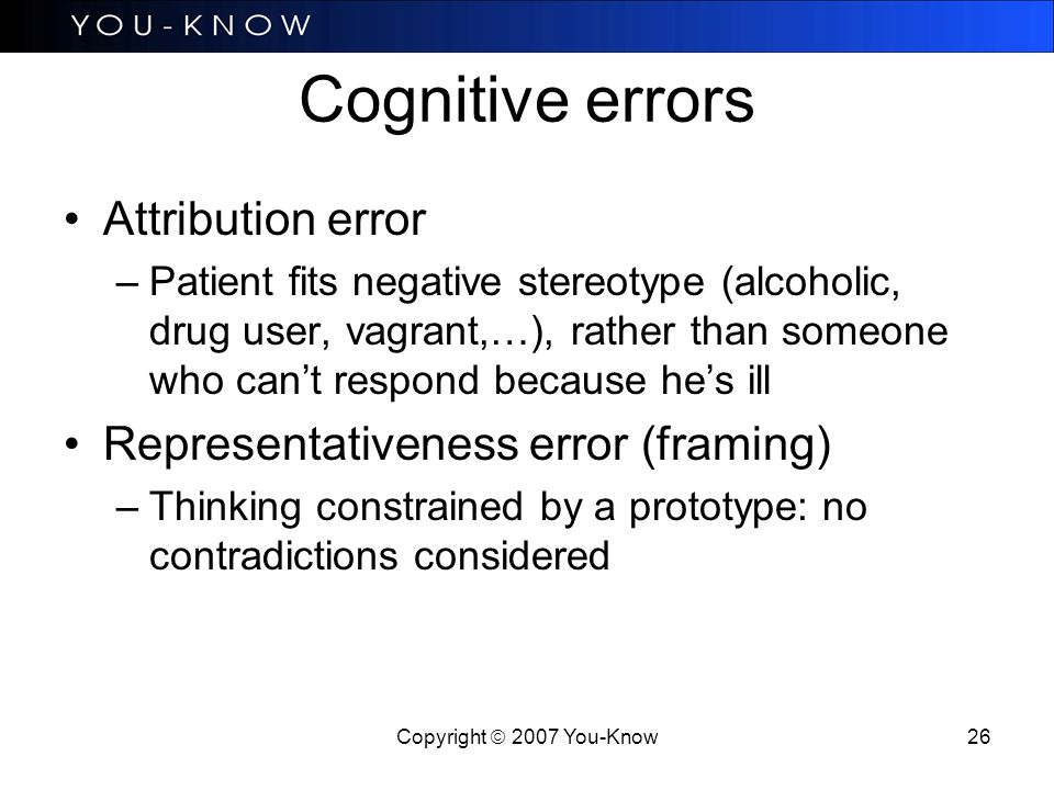 Copyright  2007 You-Know 26 Cognitive errors Attribution error –Patient fits negative stereotype (alcoholic, drug user, vagrant,…), rather than someone who can't respond because he's ill Representativeness error (framing) –Thinking constrained by a prototype: no contradictions considered