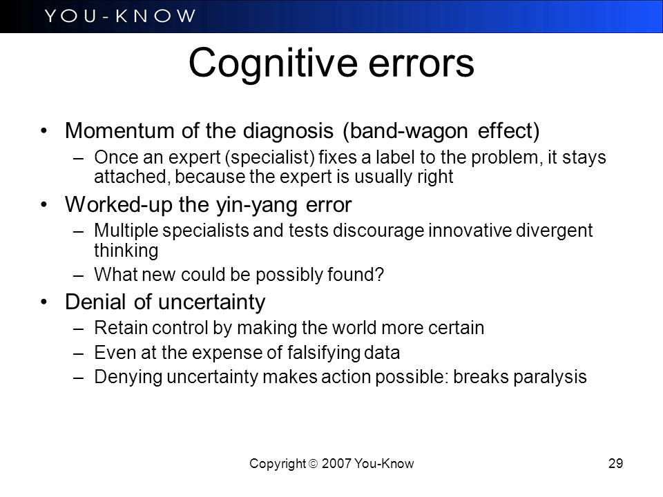 Copyright  2007 You-Know 29 Cognitive errors Momentum of the diagnosis (band-wagon effect) –Once an expert (specialist) fixes a label to the problem, it stays attached, because the expert is usually right Worked-up the yin-yang error –Multiple specialists and tests discourage innovative divergent thinking –What new could be possibly found.