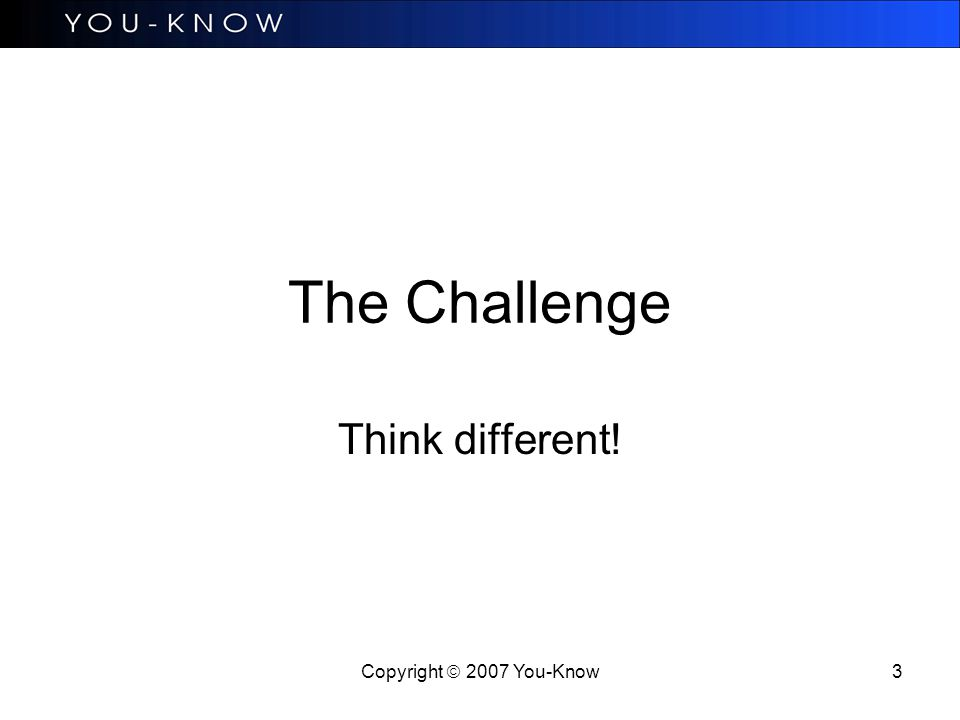 Copyright  2007 You-Know 3 The Challenge Think different!