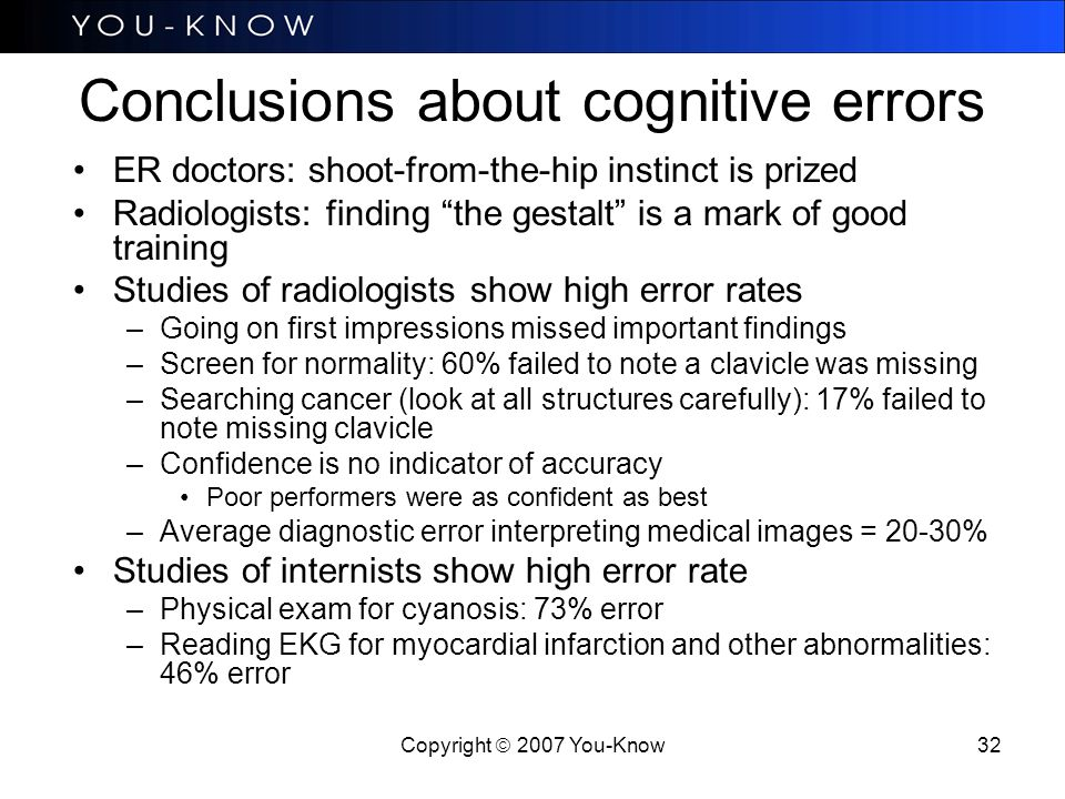 Copyright  2007 You-Know 32 Conclusions about cognitive errors ER doctors: shoot-from-the-hip instinct is prized Radiologists: finding the gestalt is a mark of good training Studies of radiologists show high error rates –Going on first impressions missed important findings –Screen for normality: 60% failed to note a clavicle was missing –Searching cancer (look at all structures carefully): 17% failed to note missing clavicle –Confidence is no indicator of accuracy Poor performers were as confident as best –Average diagnostic error interpreting medical images = 20-30% Studies of internists show high error rate –Physical exam for cyanosis: 73% error –Reading EKG for myocardial infarction and other abnormalities: 46% error