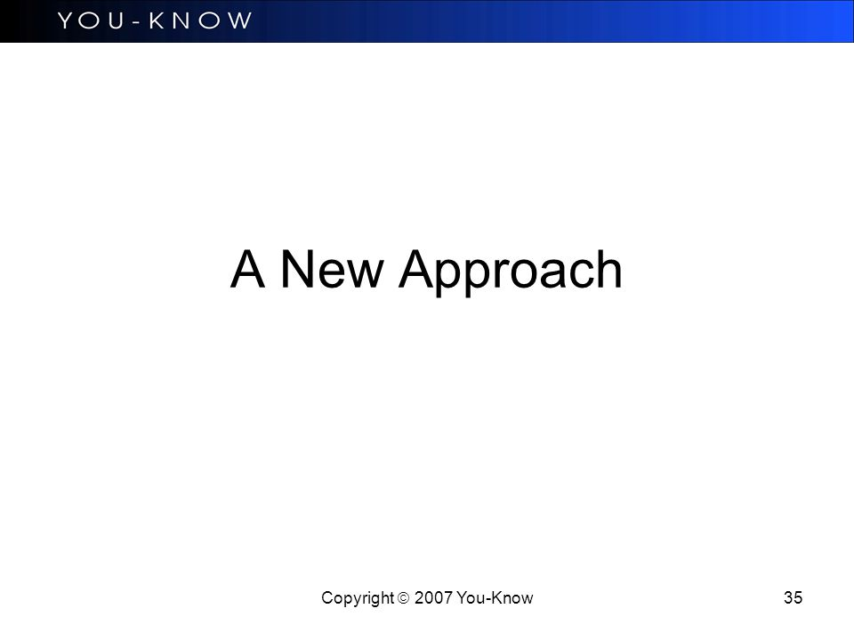 Copyright  2007 You-Know 35 A New Approach