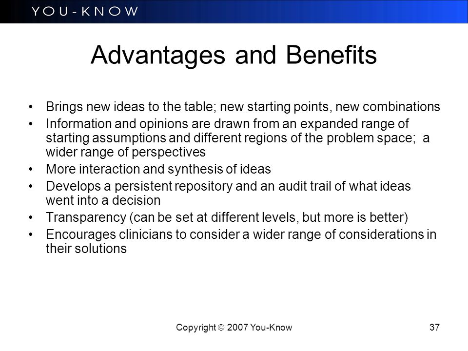 Copyright  2007 You-Know 37 Advantages and Benefits Brings new ideas to the table; new starting points, new combinations Information and opinions are drawn from an expanded range of starting assumptions and different regions of the problem space; a wider range of perspectives More interaction and synthesis of ideas Develops a persistent repository and an audit trail of what ideas went into a decision Transparency (can be set at different levels, but more is better) Encourages clinicians to consider a wider range of considerations in their solutions