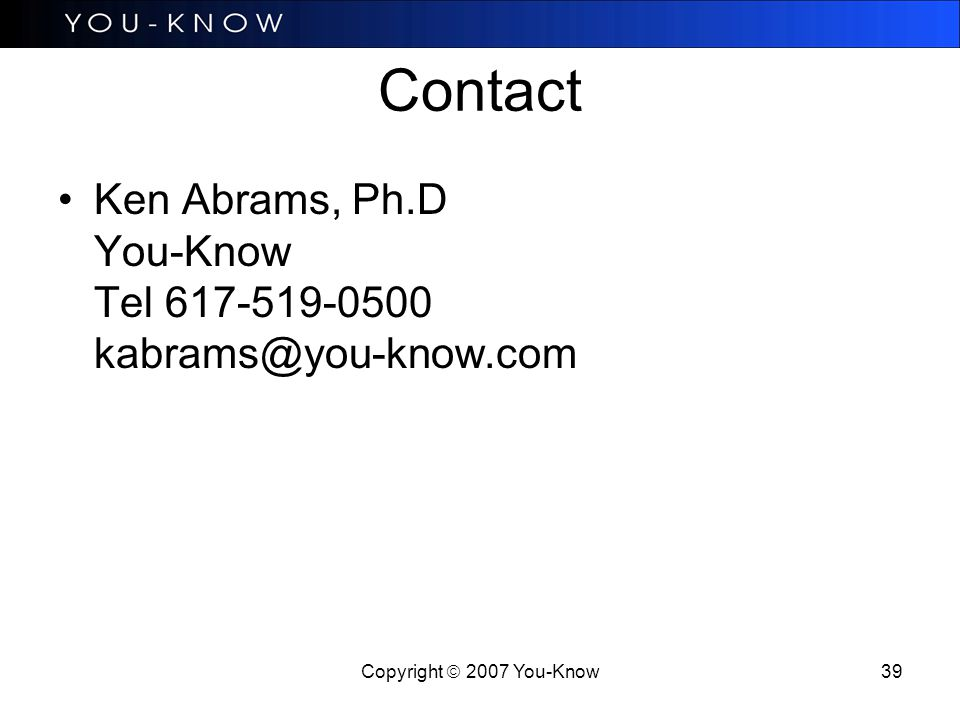 Copyright  2007 You-Know 39 Contact Ken Abrams, Ph.D You-Know Tel 617-519-0500 kabrams@you-know.com