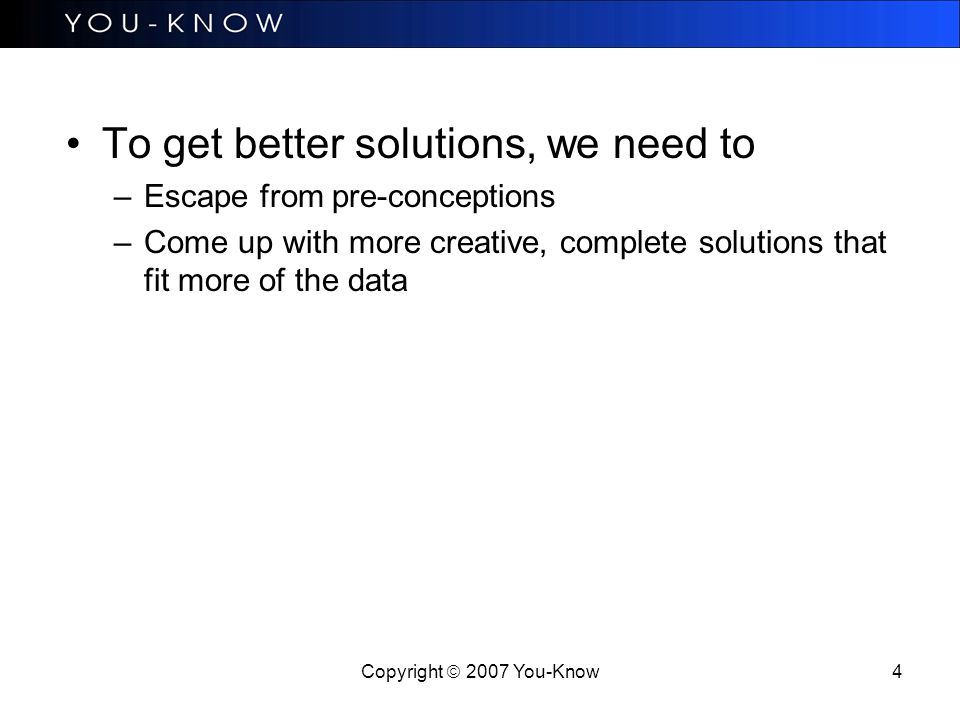 Copyright  2007 You-Know 4 To get better solutions, we need to –Escape from pre-conceptions –Come up with more creative, complete solutions that fit more of the data