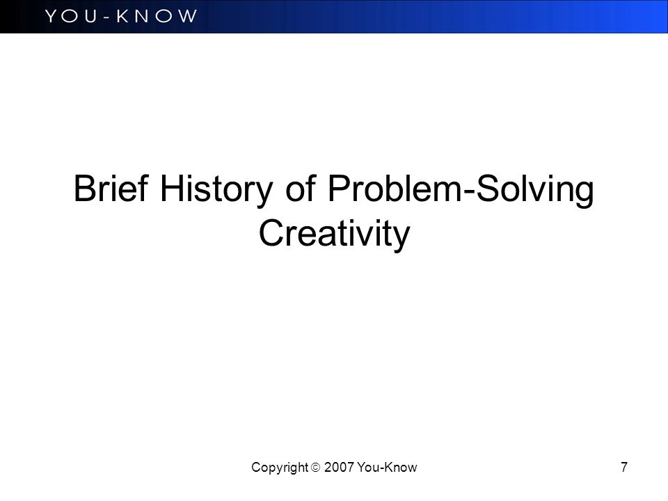 Copyright  2007 You-Know 7 Brief History of Problem-Solving Creativity