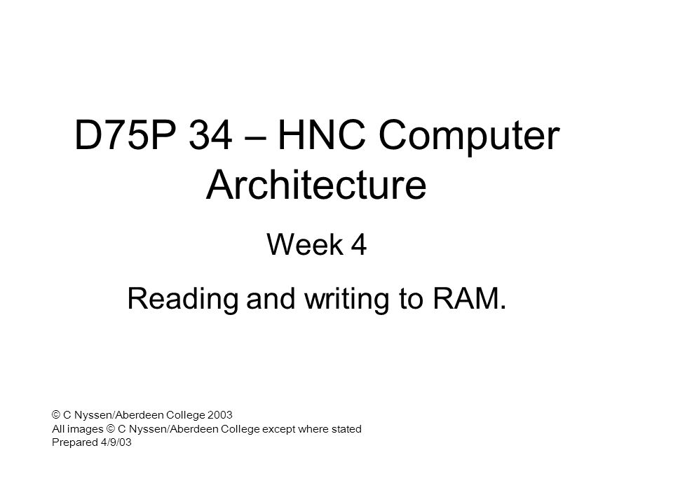 D75P 34 – HNC Computer Architecture Week 4 Reading and writing to RAM. © C Nyssen/Aberdeen College 2003 All images © C Nyssen/Aberdeen College except