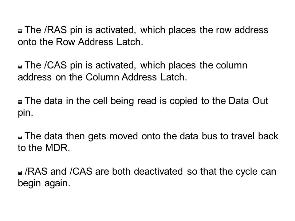  The /RAS pin is activated, which places the row address onto the Row Address Latch.  The /CAS pin is activated, which places the column address on