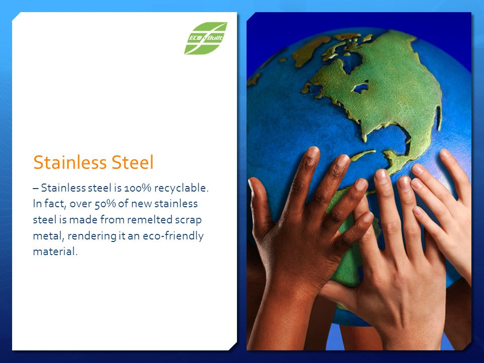 Stainless Steel – Stainless steel is 100% recyclable.