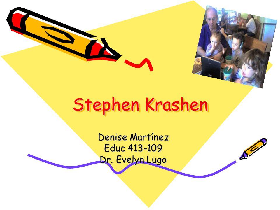 Stephen Krashen Denise Martínez Educ 413-109 Dr. Evelyn Lugo