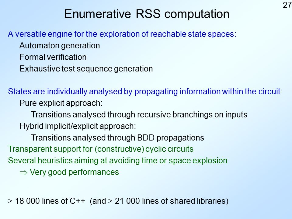 27 Enumerative RSS computation A versatile engine for the exploration of reachable state spaces: States are individually analysed by propagating information within the circuit Pure explicit approach: Transitions analysed through recursive branchings on inputs Hybrid implicit/explicit approach: Transitions analysed through BDD propagations Automaton generation Transparent support for (constructive) cyclic circuits Several heuristics aiming at avoiding time or space explosion  Very good performances > 18 000 lines of C++ (and > 21 000 lines of shared libraries) Formal verification Exhaustive test sequence generation