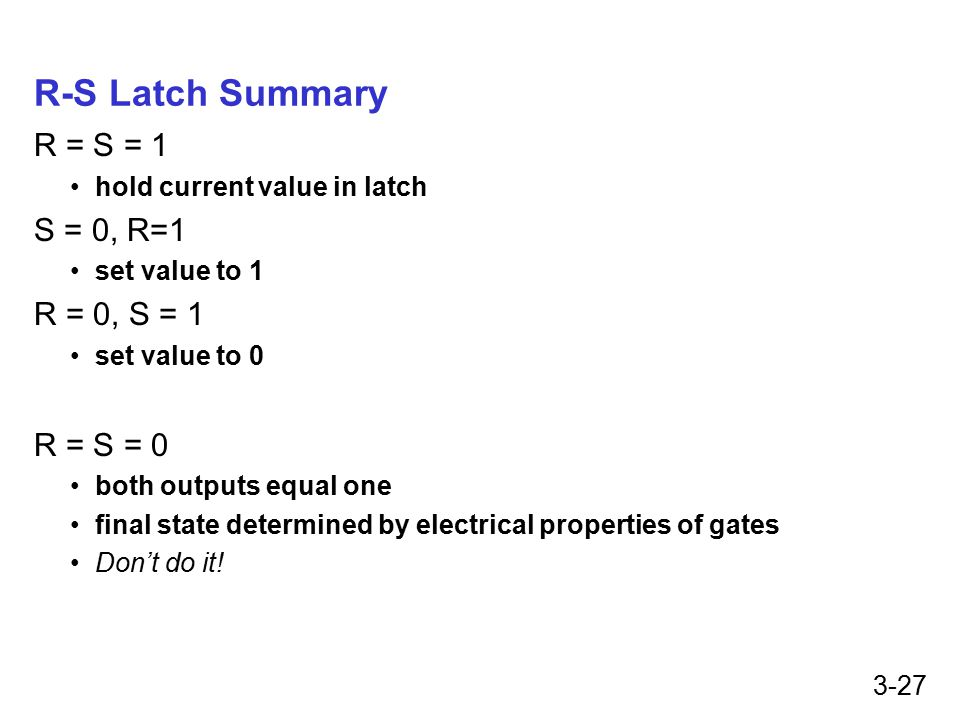 3-27 R-S Latch Summary R = S = 1 hold current value in latch S = 0, R=1 set value to 1 R = 0, S = 1 set value to 0 R = S = 0 both outputs equal one final state determined by electrical properties of gates Don't do it!