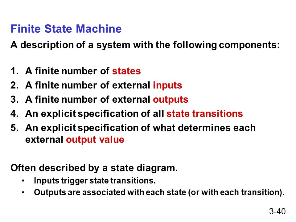 3-40 Finite State Machine A description of a system with the following components: 1.A finite number of states 2.A finite number of external inputs 3.A finite number of external outputs 4.An explicit specification of all state transitions 5.An explicit specification of what determines each external output value Often described by a state diagram.