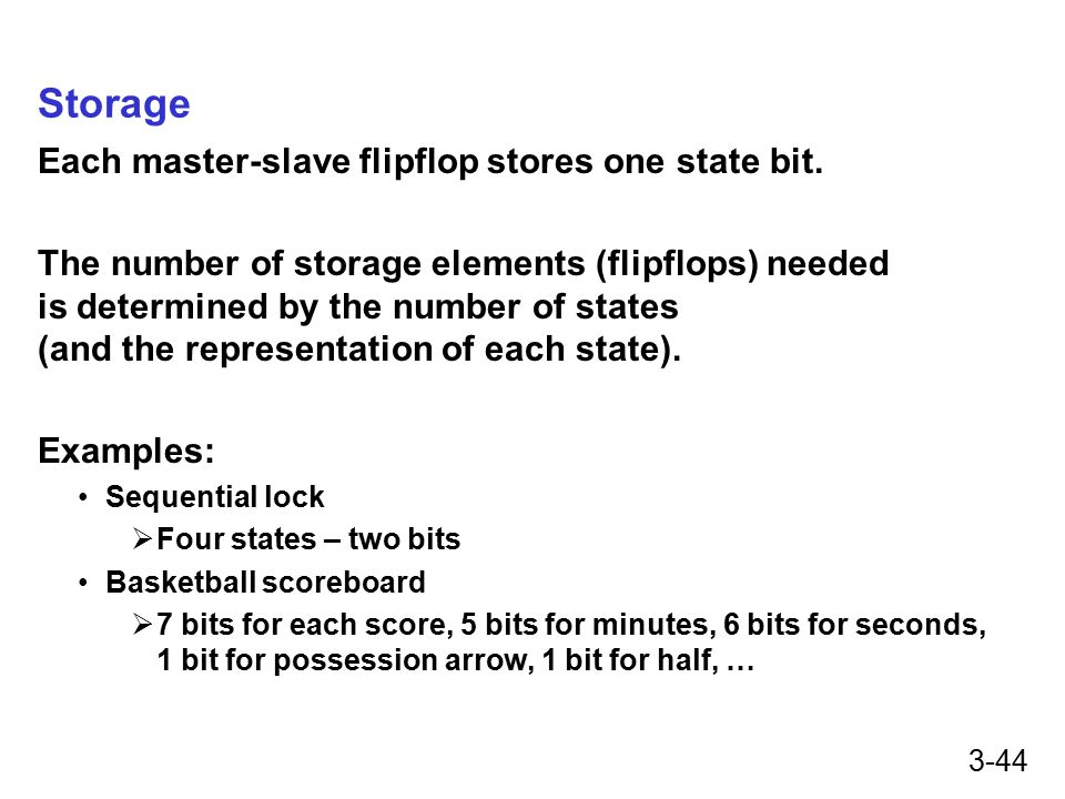 3-44 Storage Each master-slave flipflop stores one state bit. The number of storage elements (flipflops) needed is determined by the number of states
