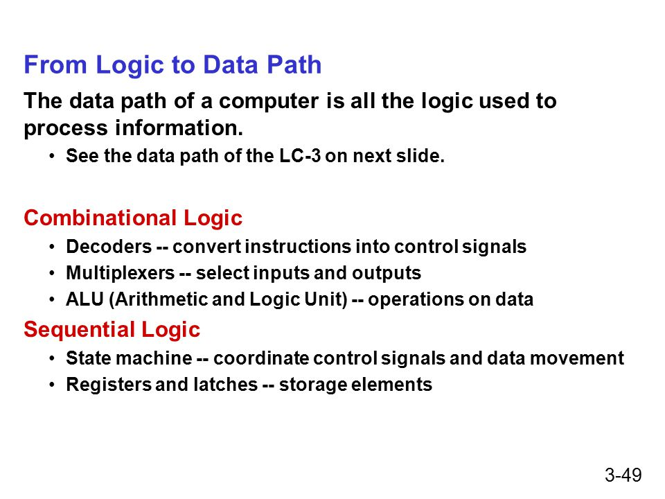 3-49 From Logic to Data Path The data path of a computer is all the logic used to process information.