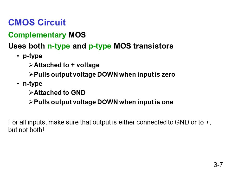 3-7 CMOS Circuit Complementary MOS Uses both n-type and p-type MOS transistors p-type  Attached to + voltage  Pulls output voltage DOWN when input is zero n-type  Attached to GND  Pulls output voltage DOWN when input is one For all inputs, make sure that output is either connected to GND or to +, but not both!