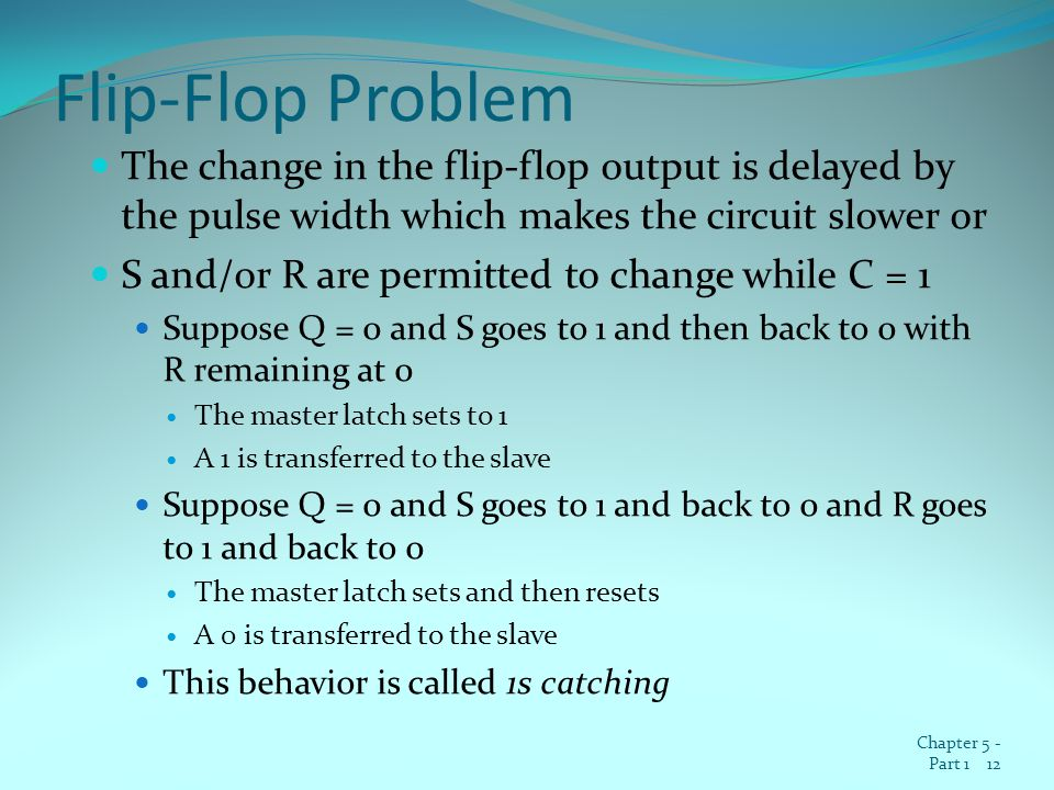 Flip-Flop Problem The change in the flip-flop output is delayed by the pulse width which makes the circuit slower or S and/or R are permitted to change while C = 1 Suppose Q = 0 and S goes to 1 and then back to 0 with R remaining at 0 The master latch sets to 1 A 1 is transferred to the slave Suppose Q = 0 and S goes to 1 and back to 0 and R goes to 1 and back to 0 The master latch sets and then resets A 0 is transferred to the slave This behavior is called 1s catching Chapter 5 - Part 1 12
