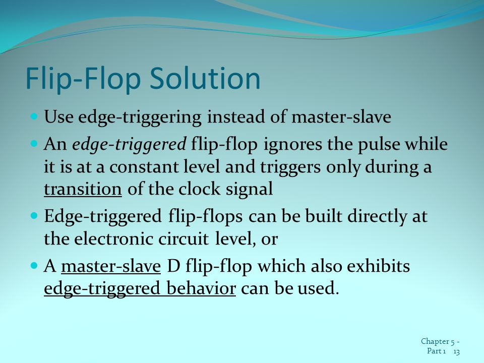 Flip-Flop Solution Use edge-triggering instead of master-slave An edge-triggered flip-flop ignores the pulse while it is at a constant level and triggers only during a transition of the clock signal Edge-triggered flip-flops can be built directly at the electronic circuit level, or A master-slave D flip-flop which also exhibits edge-triggered behavior can be used.