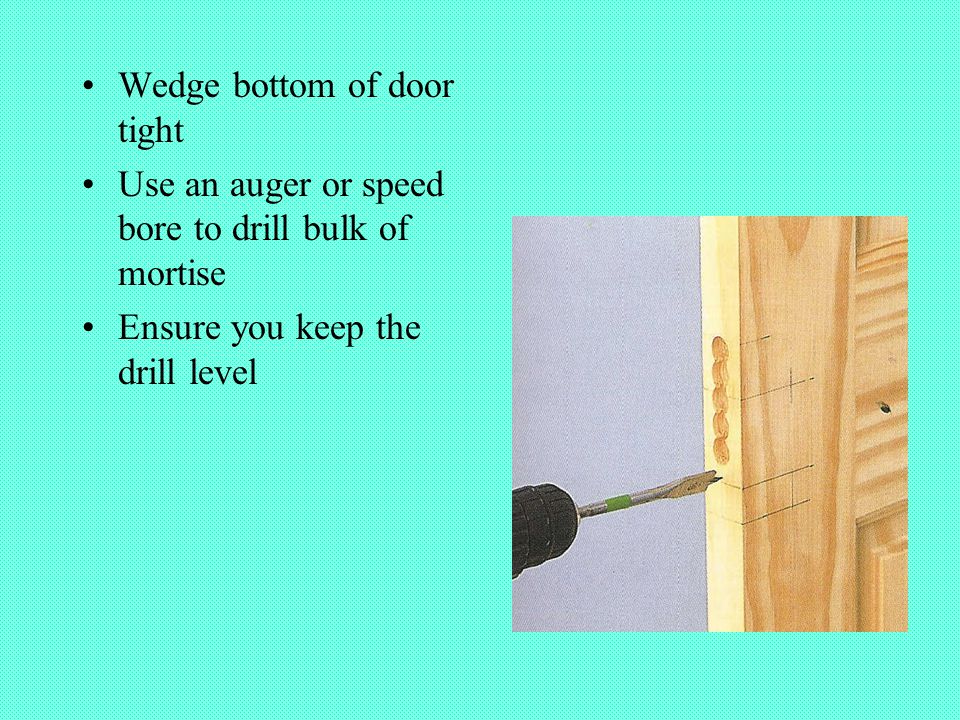 Wedge bottom of door tight Use an auger or speed bore to drill bulk of mortise Ensure you keep the drill level