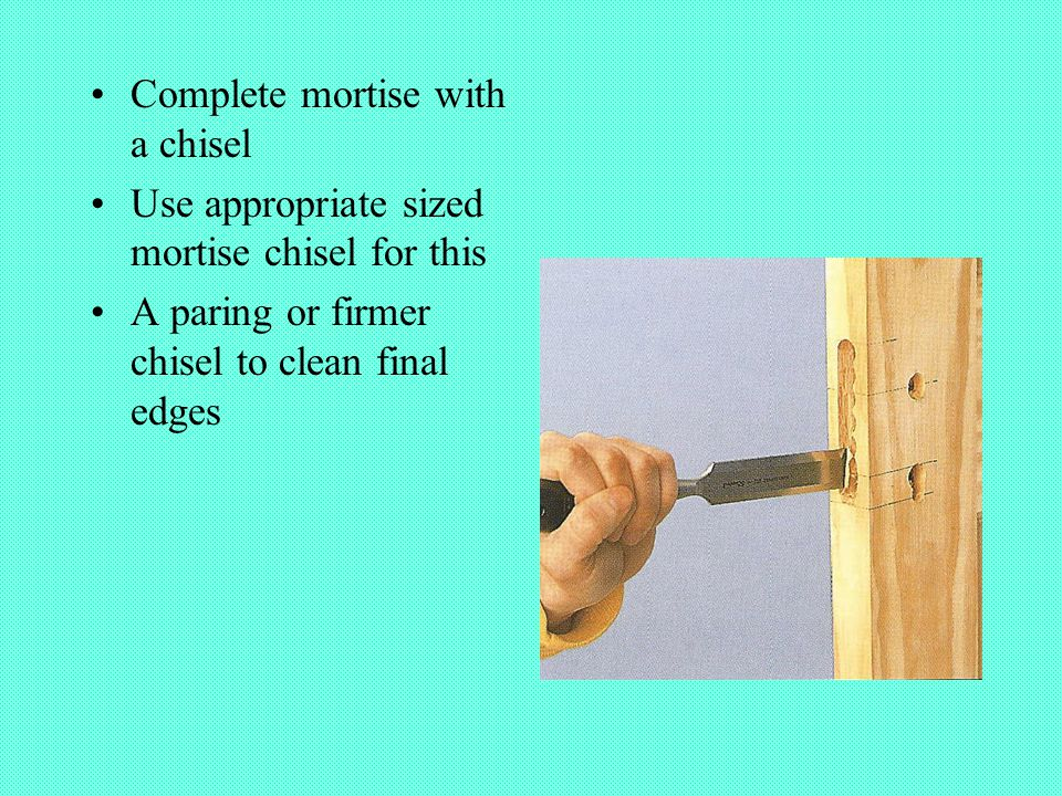 Complete mortise with a chisel Use appropriate sized mortise chisel for this A paring or firmer chisel to clean final edges
